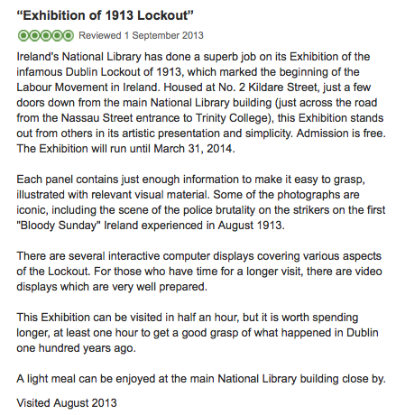 """""""Ireland's National Library has done a superb job on its Exhibition of the infamous Dublin Lockout of 1913, which marked the beginning of the Labour Movement in Ireland. Housed at No. 2 Kildare Street, just a few doors down from the main National Library building (just across the road from the Nassau Street entrance to Trinity College), this Exhibition stands out from others in its artistic presentation and simplicity. Admission is free. The Exhibition will run until March 31, 2014.  Each panel contains just enough information to make it easy to grasp, illustrated with relevant visual material. Some of the photographs are iconic, including the scene of the police brutality on the strikers on the first """"Bloody Sunday"""" Ireland experienced in August 1913.  There are several interactive computer displays covering various aspects of the Lockout. For those who have time for a longer visit, there are video displays which are very well prepared.  This Exhibition can be visited in half an hour, but it is worth spending longer, at least one hour to get a good grasp of what happened in Dublin one hundred years ago."""""""